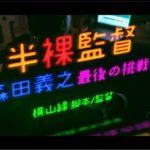 【連載コラム】畑史進の「わしは人生最後に何をみる?」 第10回 横山緑監督最新作 「半裸監督・森田義之最後の挑戦」のレビュー