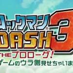 『ロックマン DASH 3 THE プロローグ!ゲームのウラ側見せちゃいます編』とは?